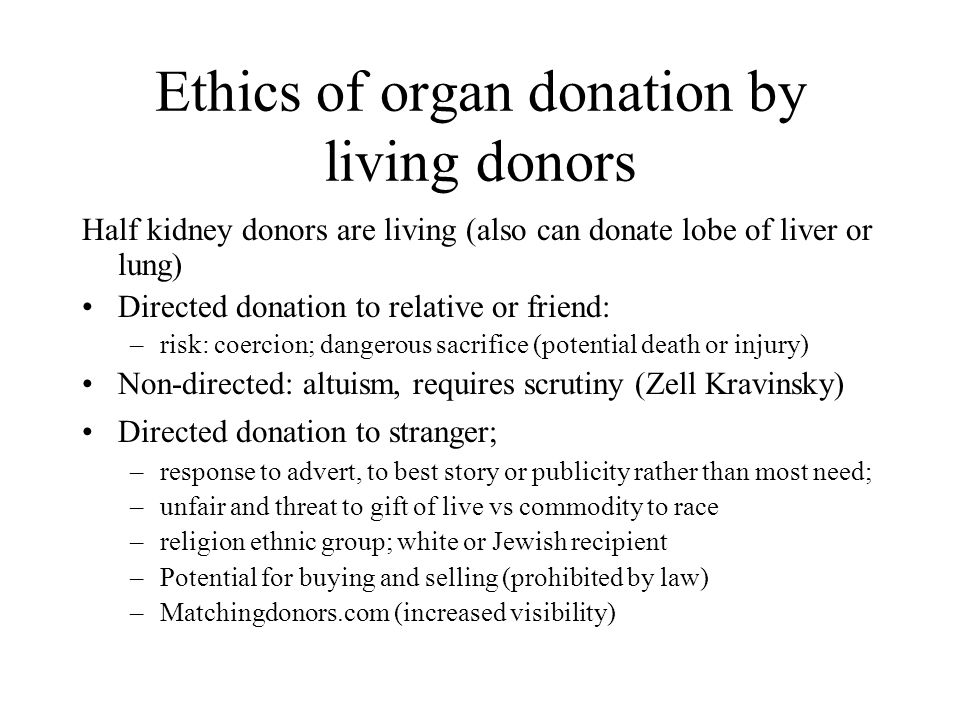 Ethics of organ donation by living donors Half kidney donors are living (also can donate lobe of liver or lung) Directed donation to relative or frien