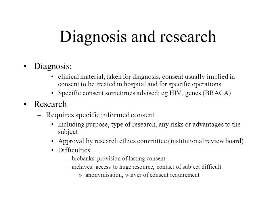 Diagnosis and research Diagnosis: clinical material, taken for diagnosis, consent usually implied in consent to be treated in hospital and for specifi