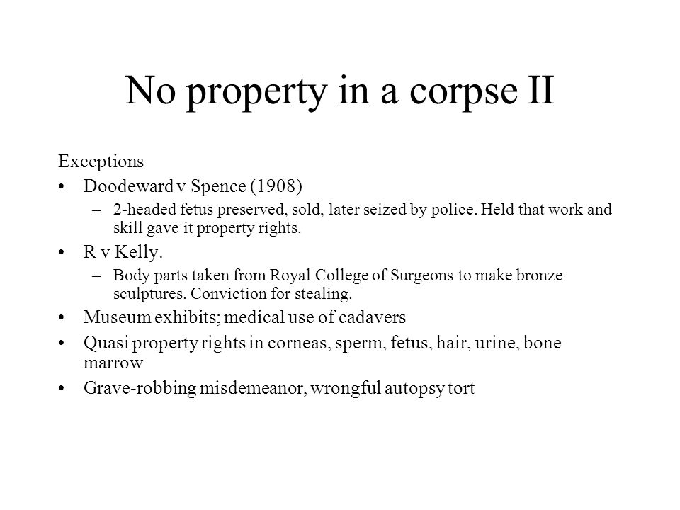 No property in a corpse II Exceptions Doodeward v Spence (1908) –2-headed fetus preserved, sold, later seized by police. Held that work and skill gave
