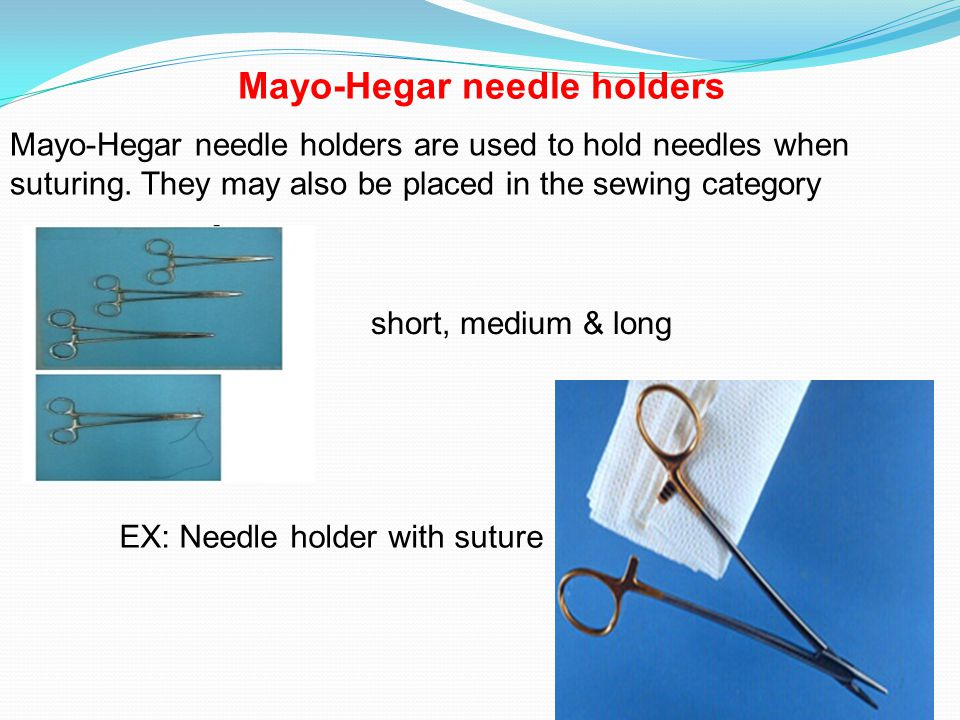 Mayo-Hegar needle holders are used to hold needles when suturing.