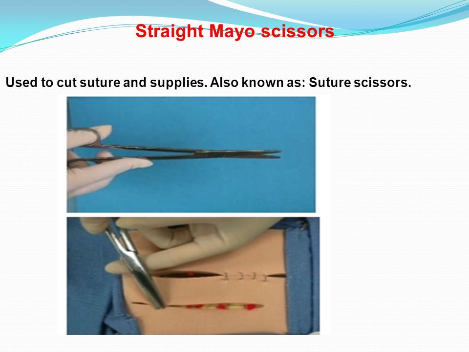 Straight Mayo scissors Used to cut suture and supplies. Also known as: Suture scissors.