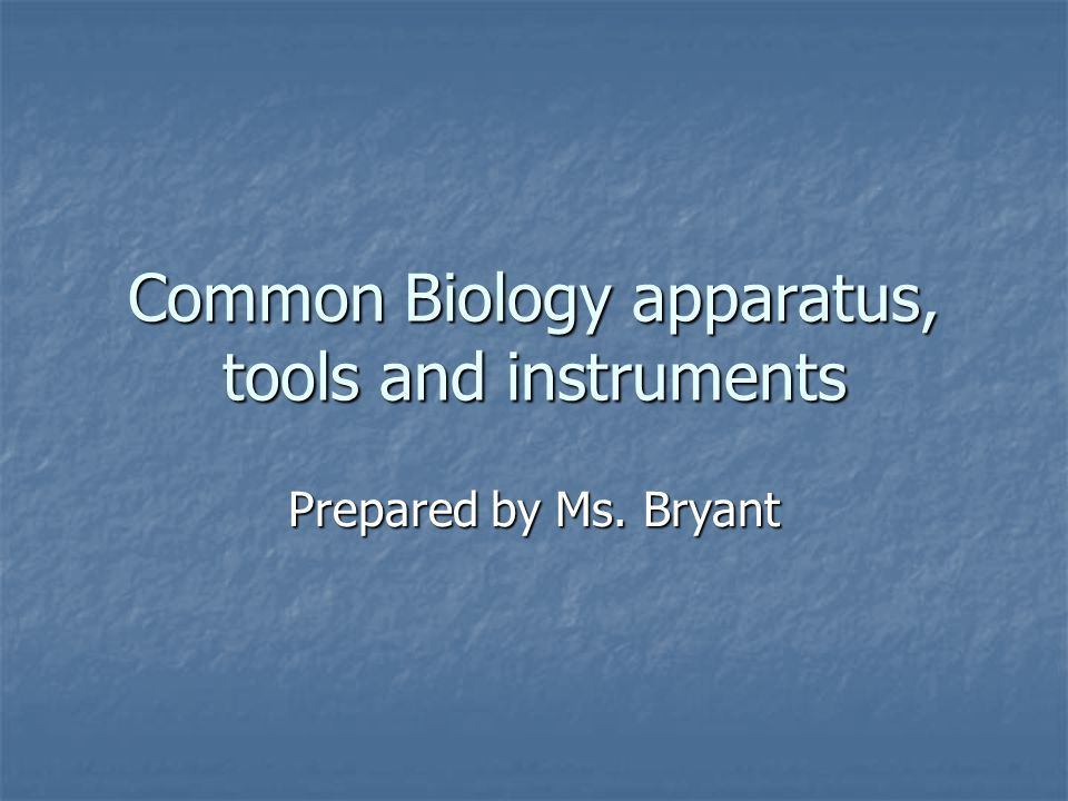 Common Biology apparatus, tools and instruments Prepared by Ms. Bryant