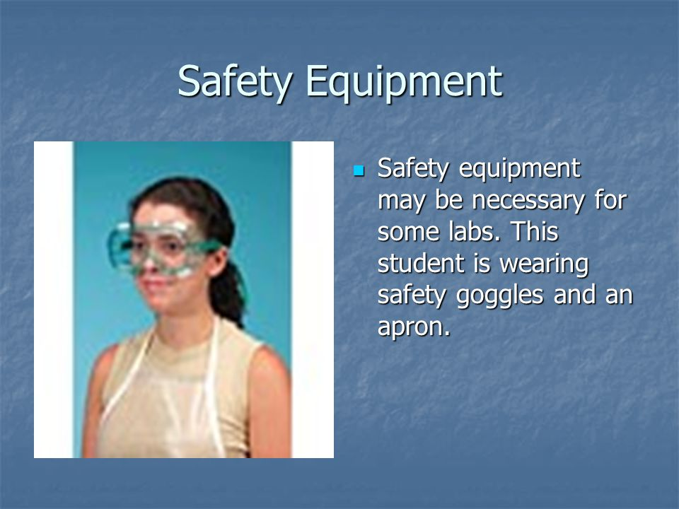 Safety Equipment Safety equipment may be necessary for some labs. This student is wearing safety goggles and an apron. Safety equipment may be necessa