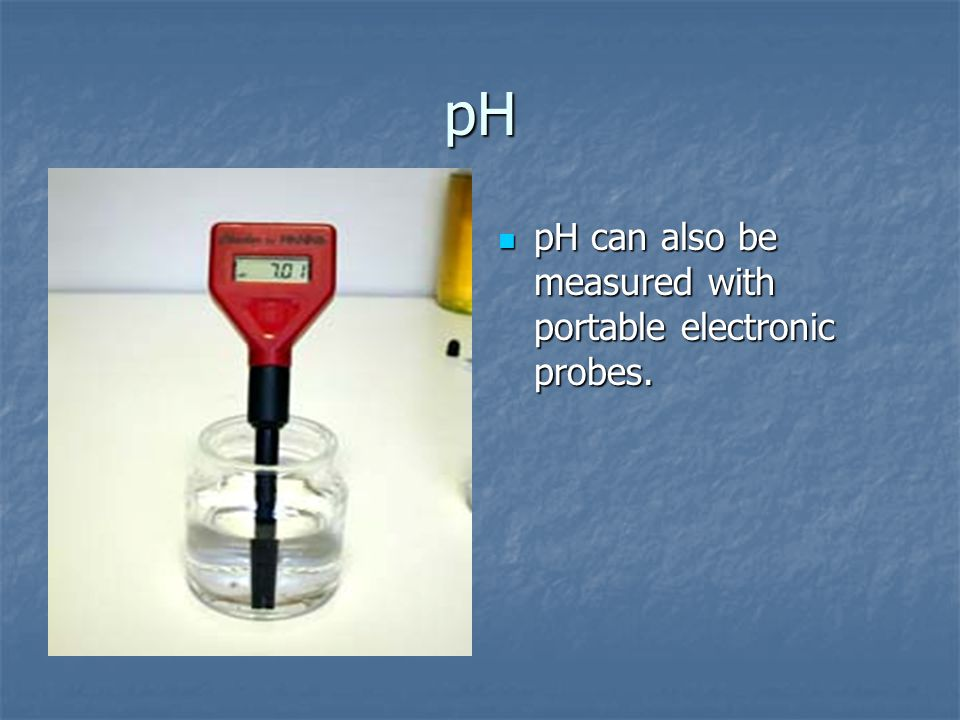 pH pH can also be measured with portable electronic probes. pH can also be measured with portable electronic probes.