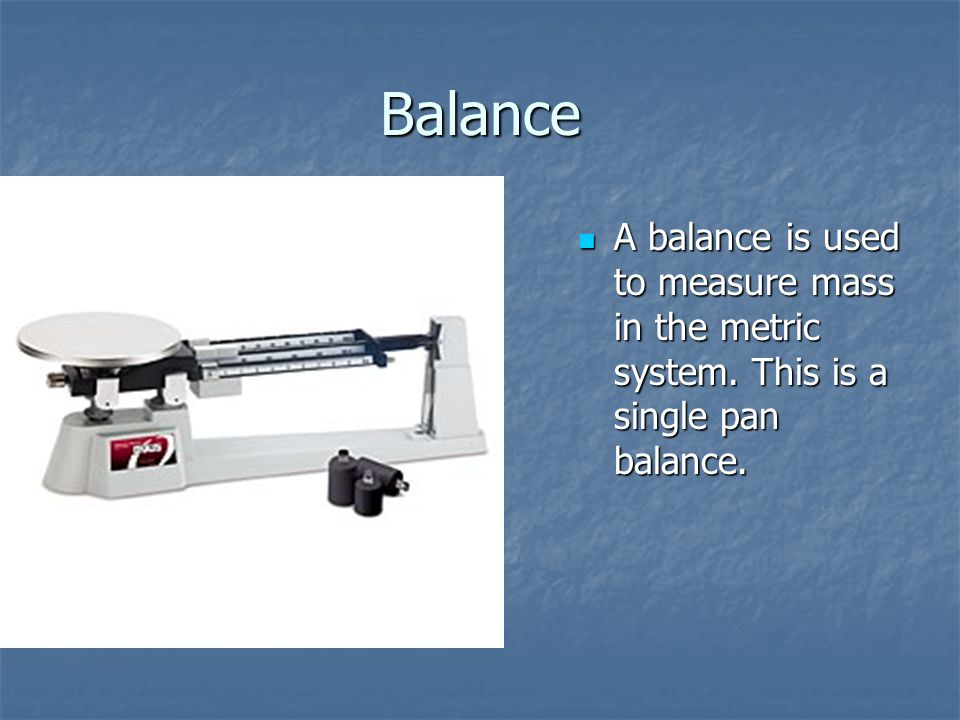 Balance A balance is used to measure mass in the metric system. This is a single pan balance. A balance is used to measure mass in the metric system.