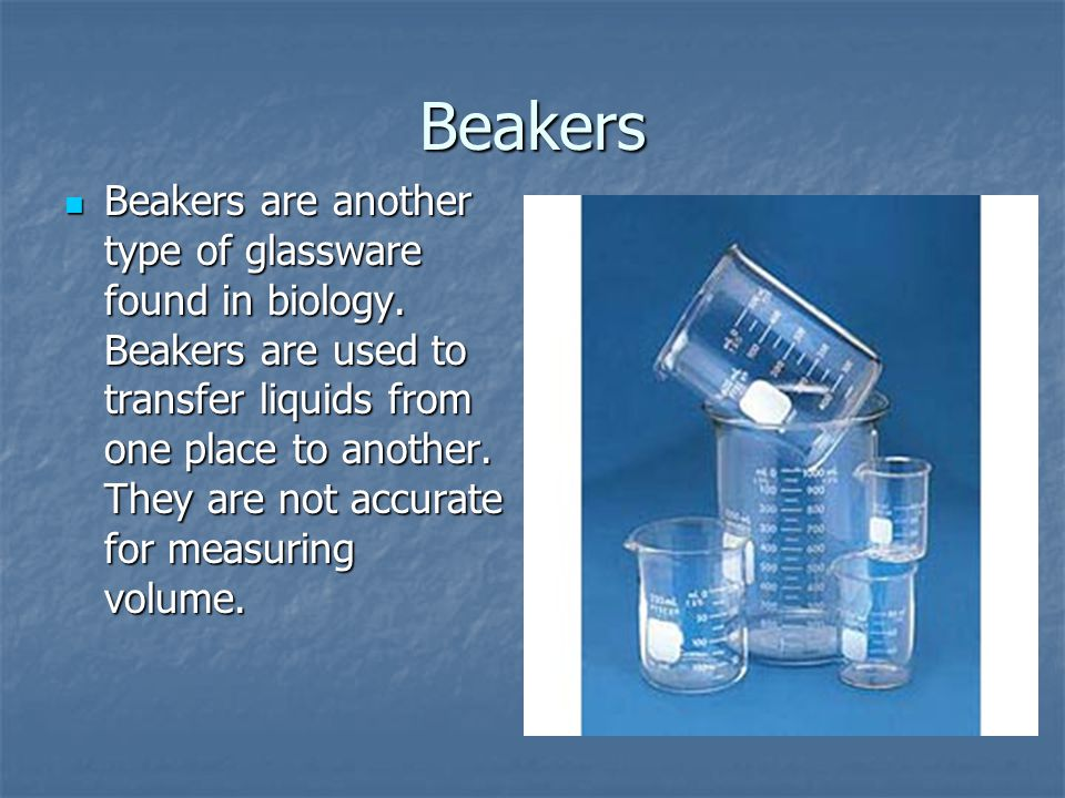 Beakers Beakers are another type of glassware found in biology. Beakers are used to transfer liquids from one place to another. They are not accurate