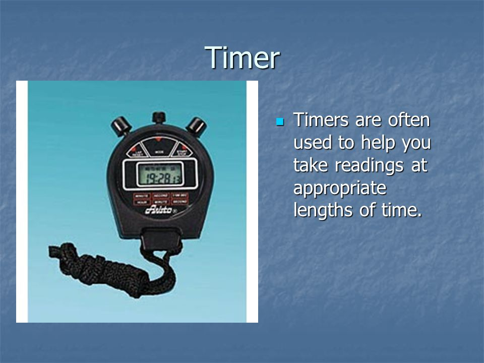 Timer Timers are often used to help you take readings at appropriate lengths of time. Timers are often used to help you take readings at appropriate l