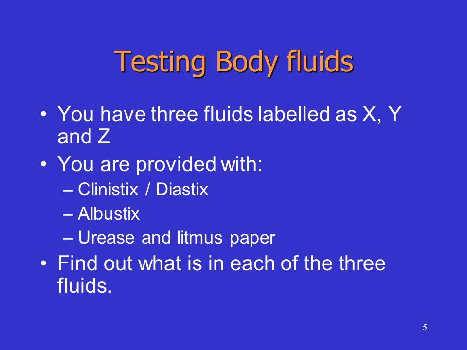5 Testing Body fluids You have three fluids labelled as X, Y and Z You are provided with: –Clinistix / Diastix –Albustix –Urease and litmus paper Find out what is in each of the three fluids.