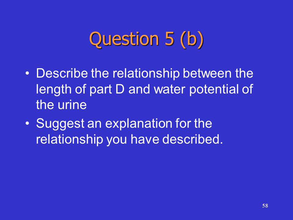 58 Question 5 (b) Describe the relationship between the length of part D and water potential of the urine Suggest an explanation for the relationship you have described.