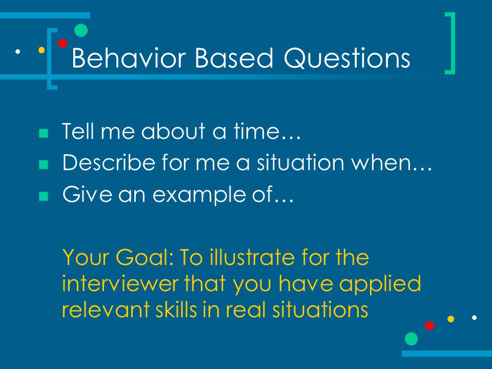 Behavior Based Questions Tell me about a time… Describe for me a situation when… Give an example of… Your Goal: To illustrate for the interviewer that