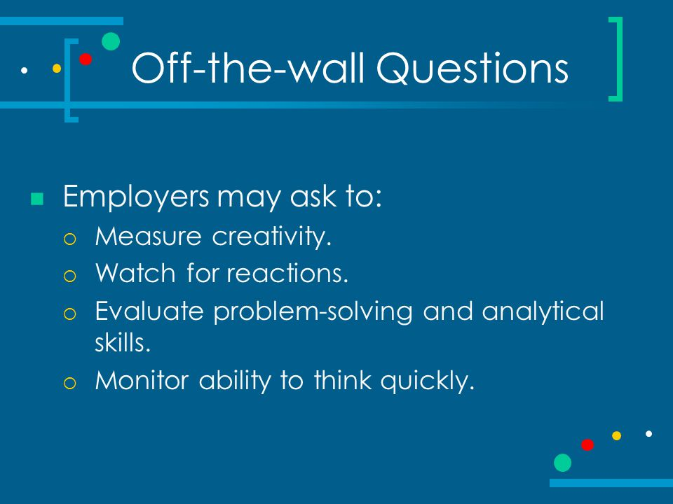 Off-the-wall Questions Employers may ask to:  Measure creativity.  Watch for reactions.  Evaluate problem-solving and analytical skills.  Monitor