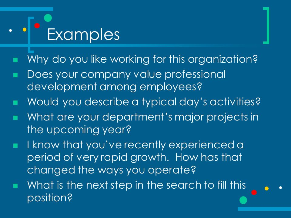 Examples Why do you like working for this organization? Does your company value professional development among employees? Would you describe a typical
