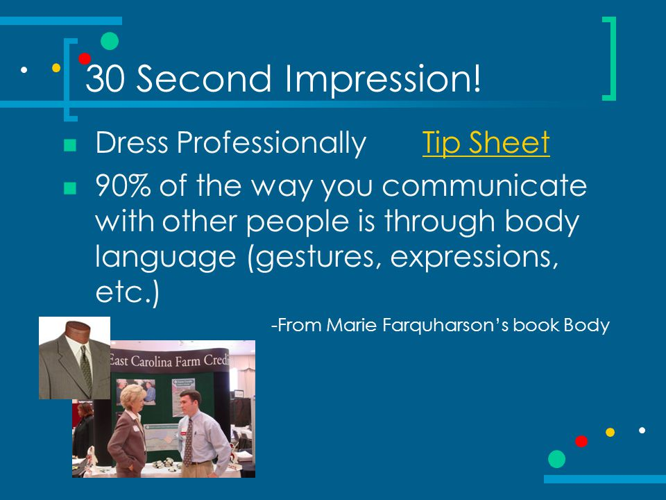 30 Second Impression! Dress Professionally Tip SheetTip Sheet 90% of the way you communicate with other people is through body language (gestures, exp