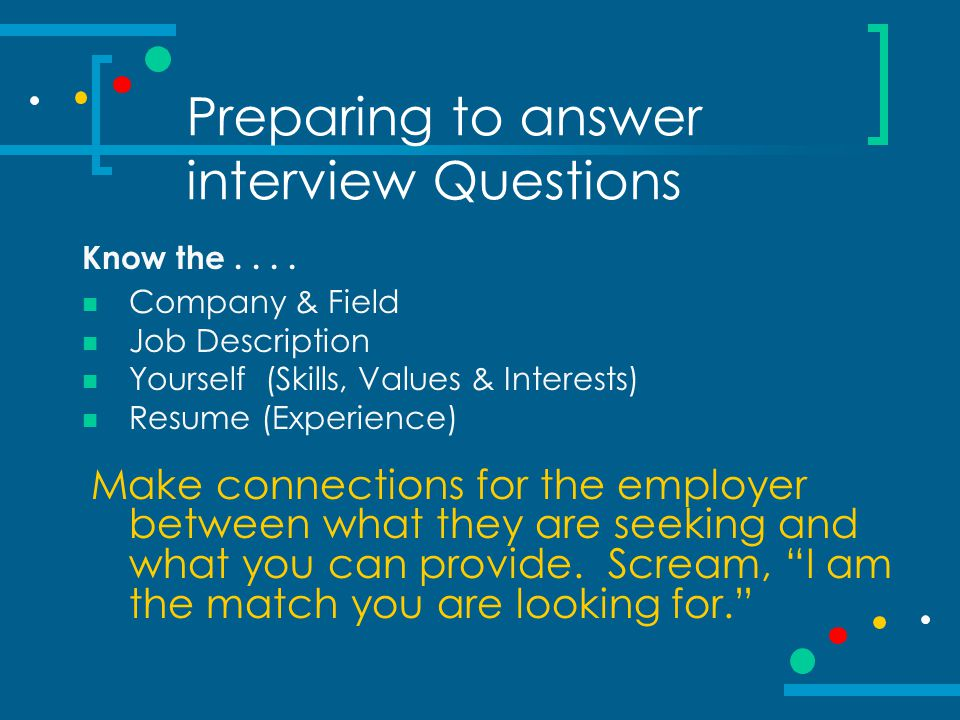 Preparing to answer interview Questions Know the.... Company & Field Job Description Yourself (Skills, Values & Interests) Resume (Experience) Make co