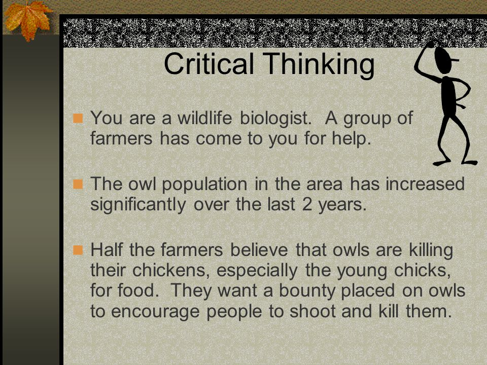 Critical Thinking You are a wildlife biologist. A group of farmers has come to you for help. The owl population in the area has increased significantl