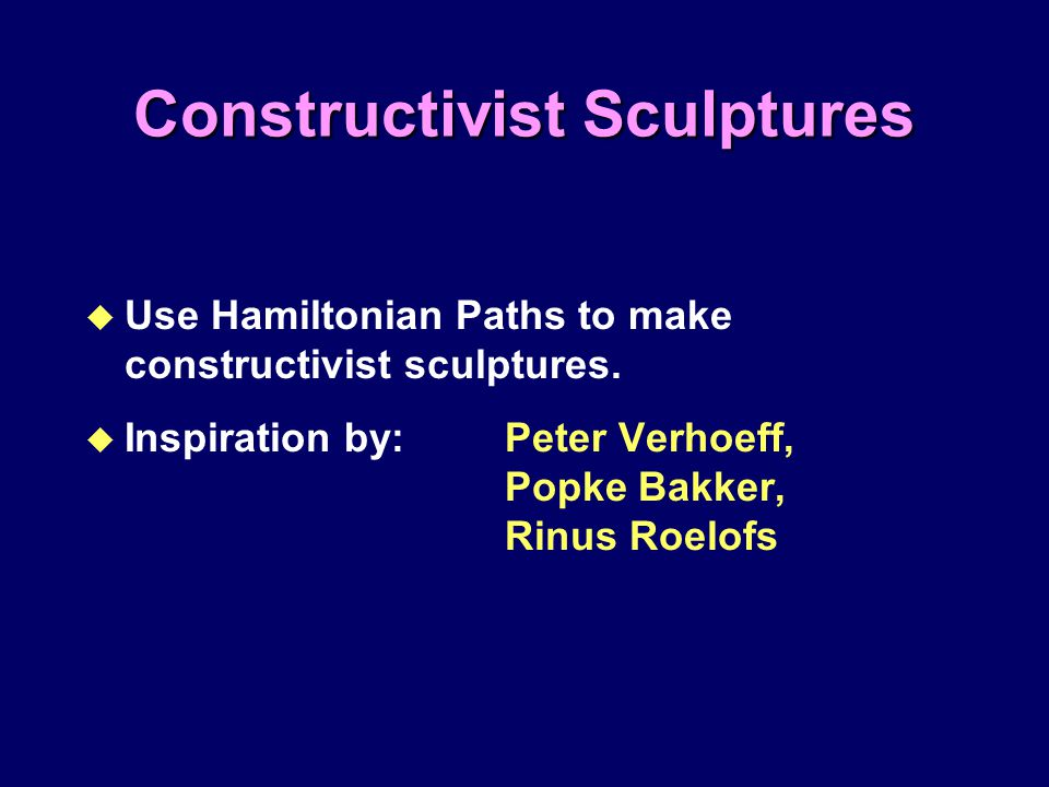 Constructivist Sculptures u Use Hamiltonian Paths to make constructivist sculptures. u Inspiration by: Peter Verhoeff, Popke Bakker, Rinus Roelofs