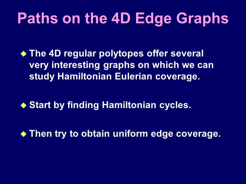 Paths on the 4D Edge Graphs u The 4D regular polytopes offer several very interesting graphs on which we can study Hamiltonian Eulerian coverage. u St