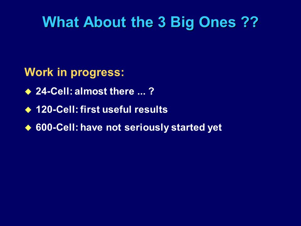What About the 3 Big Ones ?? Work in progress: u 24-Cell: almost there... ? u 120-Cell: first useful results u 600-Cell: have not seriously started ye