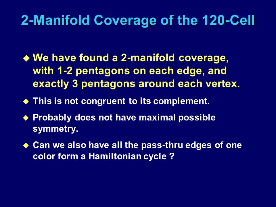 2-Manifold Coverage of the 120-Cell u We have found a 2-manifold coverage, with 1-2 pentagons on each edge, and exactly 3 pentagons around each vertex