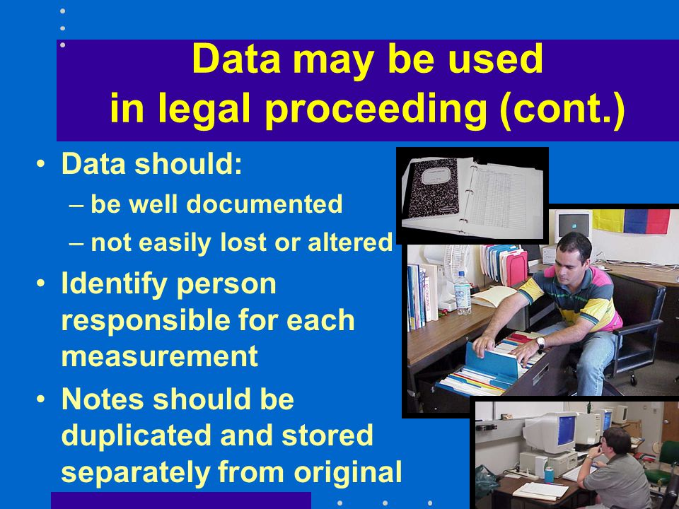 Data may be used in legal proceeding (cont.) Data should: –be well documented –not easily lost or altered Identify person responsible for each measurement Notes should be duplicated and stored separately from original