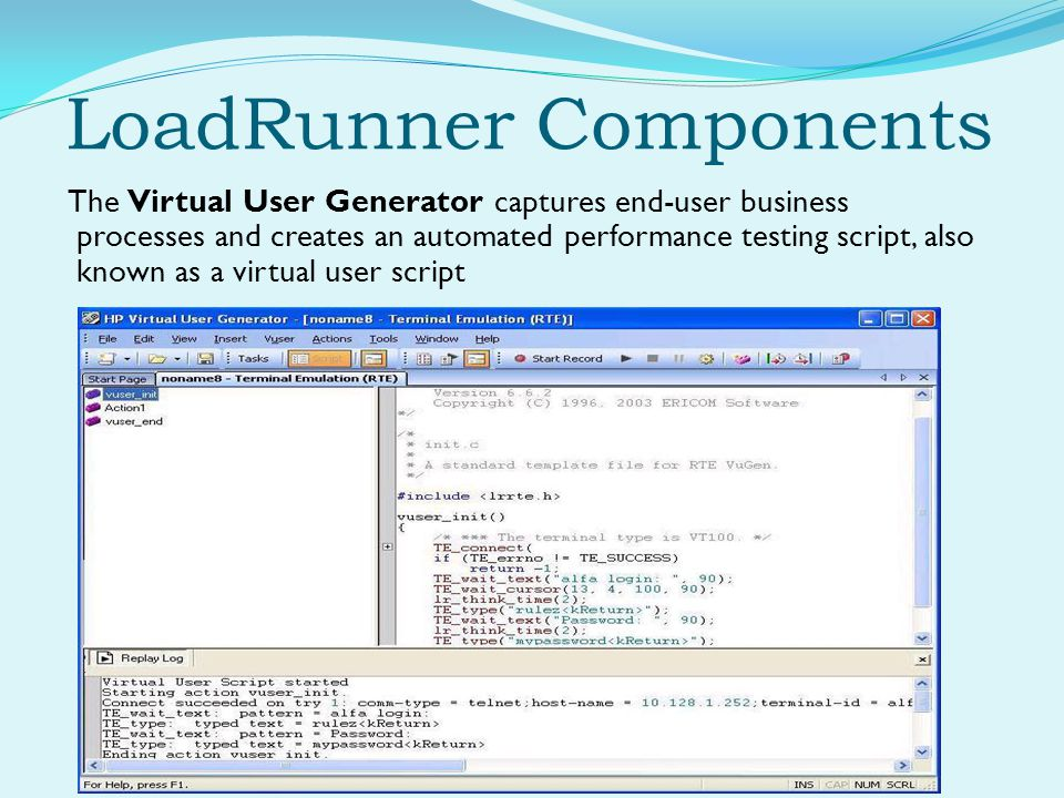 LoadRunner Components The Virtual User Generator captures end-user business processes and creates an automated performance testing script, also known