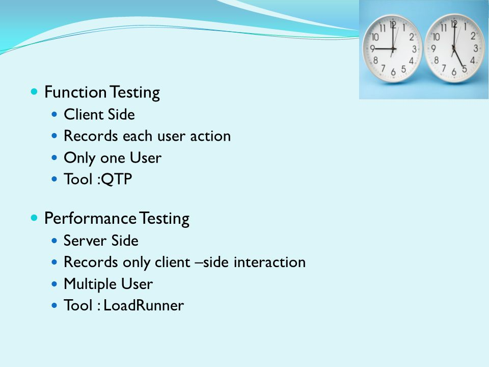 Function Testing Client Side Records each user action Only one User Tool :QTP Performance Testing Server Side Records only client –side interaction Multiple User Tool : LoadRunner