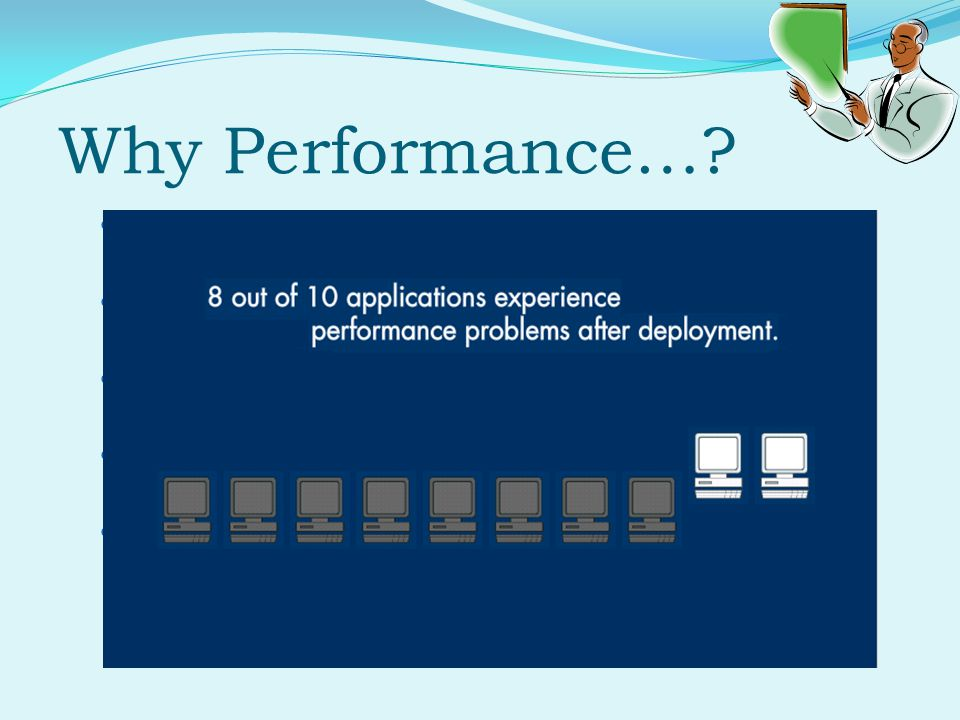 Why Performance…. Does the application respond quickly enough for the intended users.