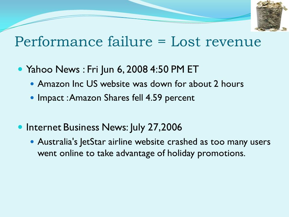 Performance failure = Lost revenue Yahoo News : Fri Jun 6, 2008 4:50 PM ET Amazon Inc US website was down for about 2 hours Impact : Amazon Shares fell 4.59 percent Internet Business News: July 27,2006 Australia s JetStar airline website crashed as too many users went online to take advantage of holiday promotions.