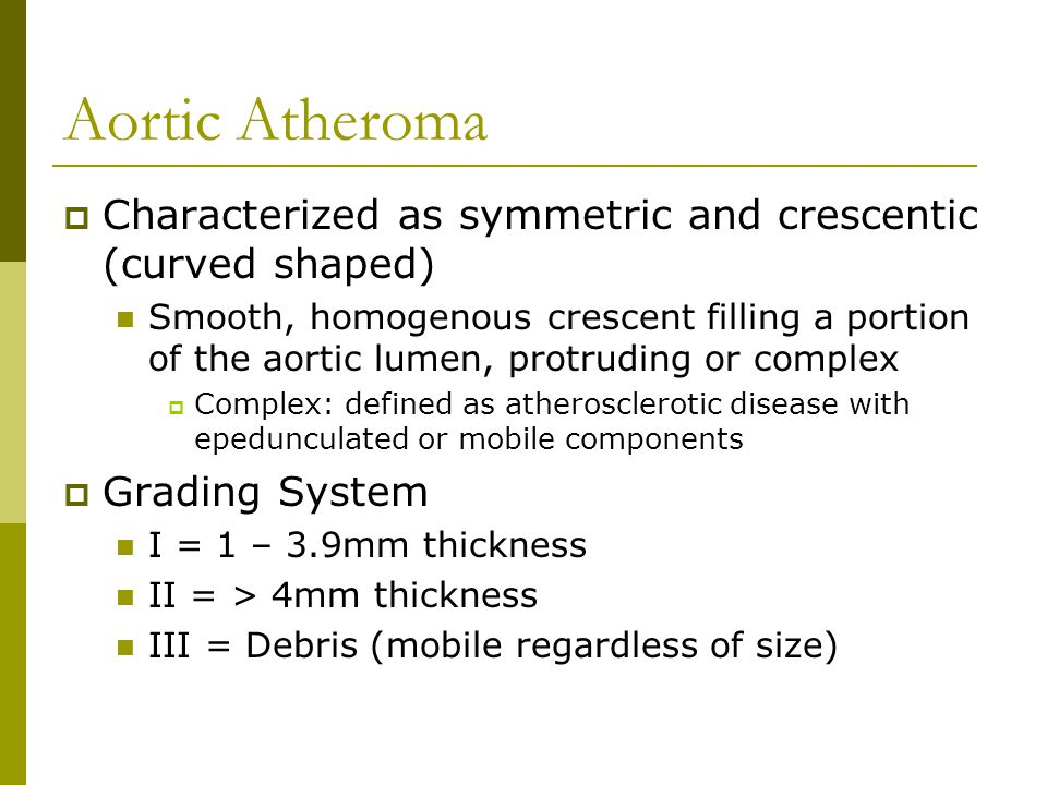 Aortic Atheroma  Characterized as symmetric and crescentic (curved shaped) Smooth, homogenous crescent filling a portion of the aortic lumen, protrud