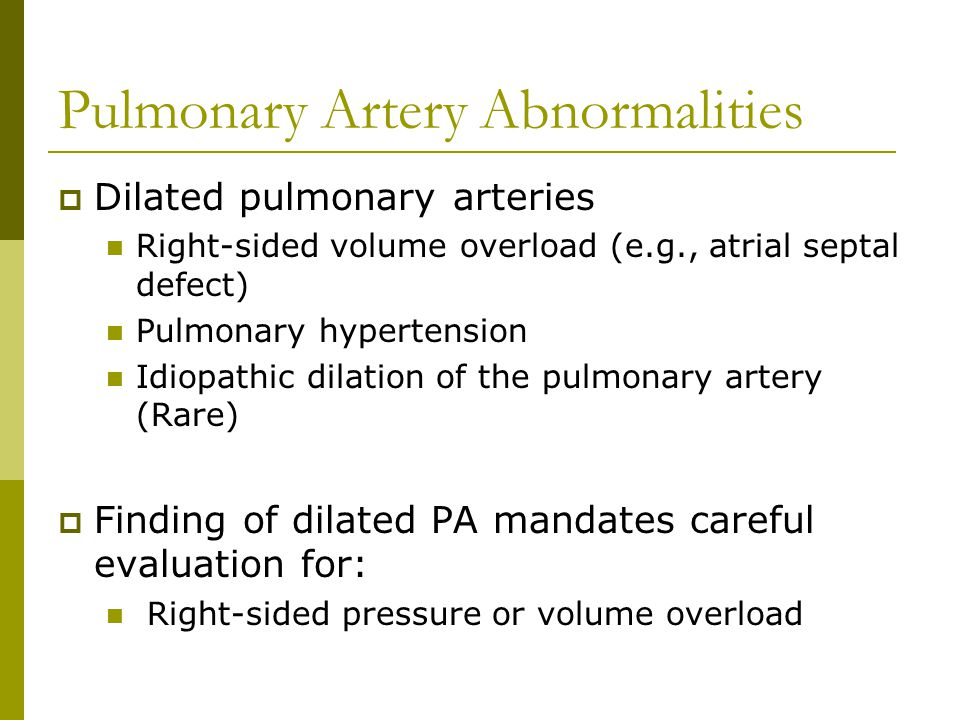 Pulmonary Artery Abnormalities  Dilated pulmonary arteries Right-sided volume overload (e.g., atrial septal defect) Pulmonary hypertension Idiopathic