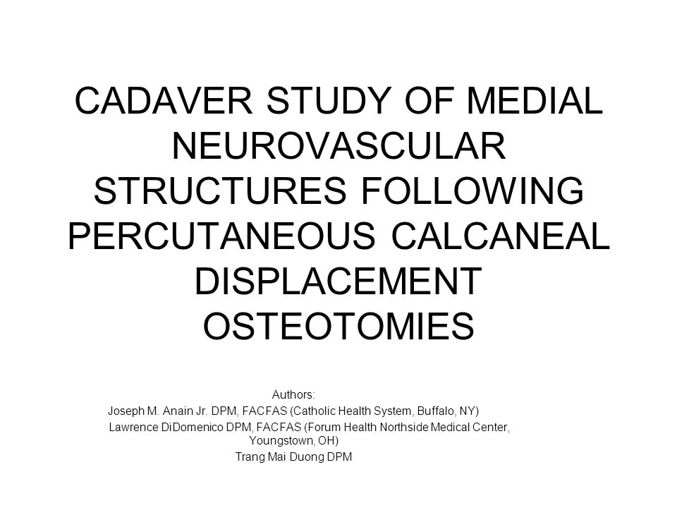 CADAVER STUDY OF MEDIAL NEUROVASCULAR STRUCTURES FOLLOWING PERCUTANEOUS CALCANEAL DISPLACEMENT OSTEOTOMIES Authors: Joseph M.