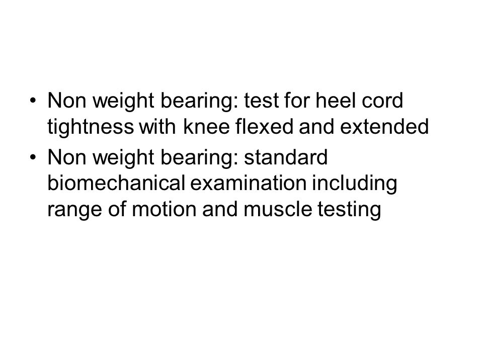 Non weight bearing: test for heel cord tightness with knee flexed and extended Non weight bearing: standard biomechanical examination including range of motion and muscle testing