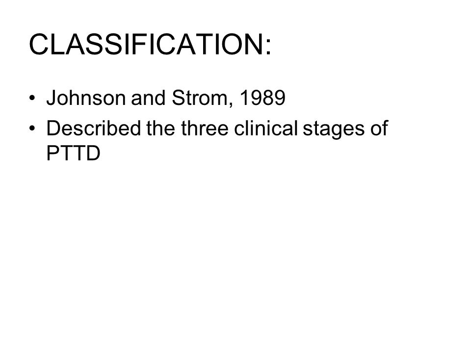 CLASSIFICATION: Johnson and Strom, 1989 Described the three clinical stages of PTTD