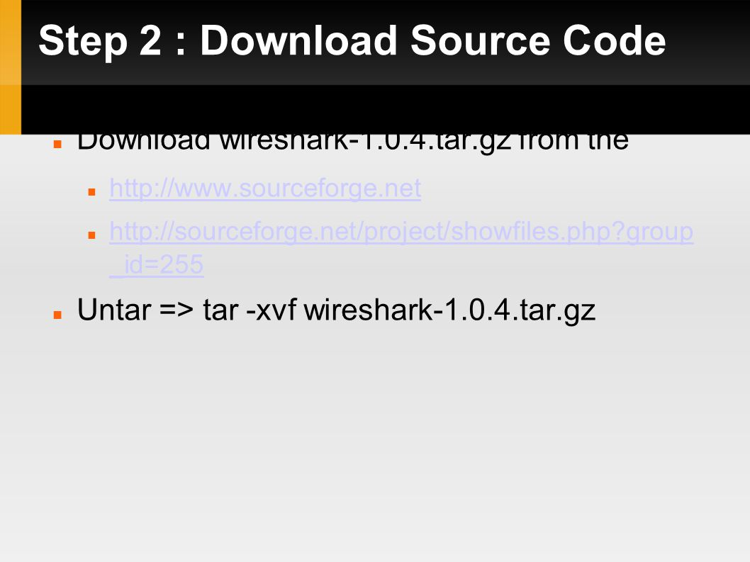 Step 2 : Download Source Code Download wireshark-1.0.4.tar.gz from the http://www.sourceforge.net http://sourceforge.net/project/showfiles.php?group _id=255 http://sourceforge.net/project/showfiles.php?group _id=255 Untar => tar -xvf wireshark-1.0.4.tar.gz