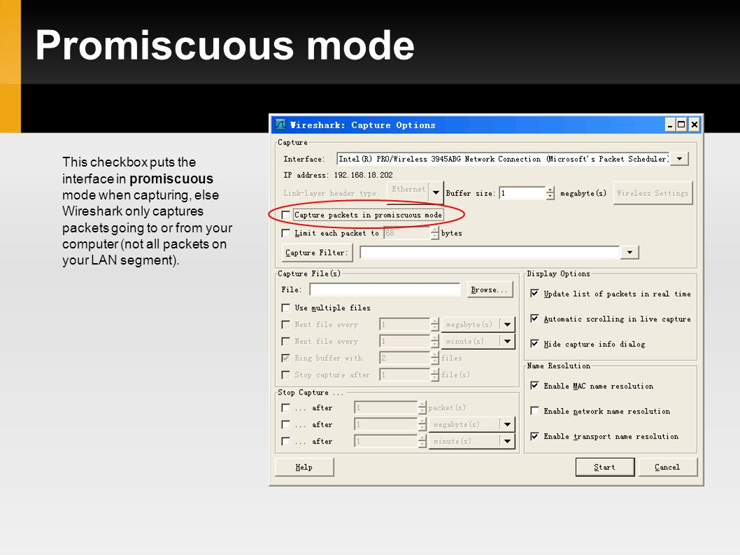 Promiscuous mode This checkbox puts the interface in promiscuous mode when capturing, else Wireshark only captures packets going to or from your computer (not all packets on your LAN segment).