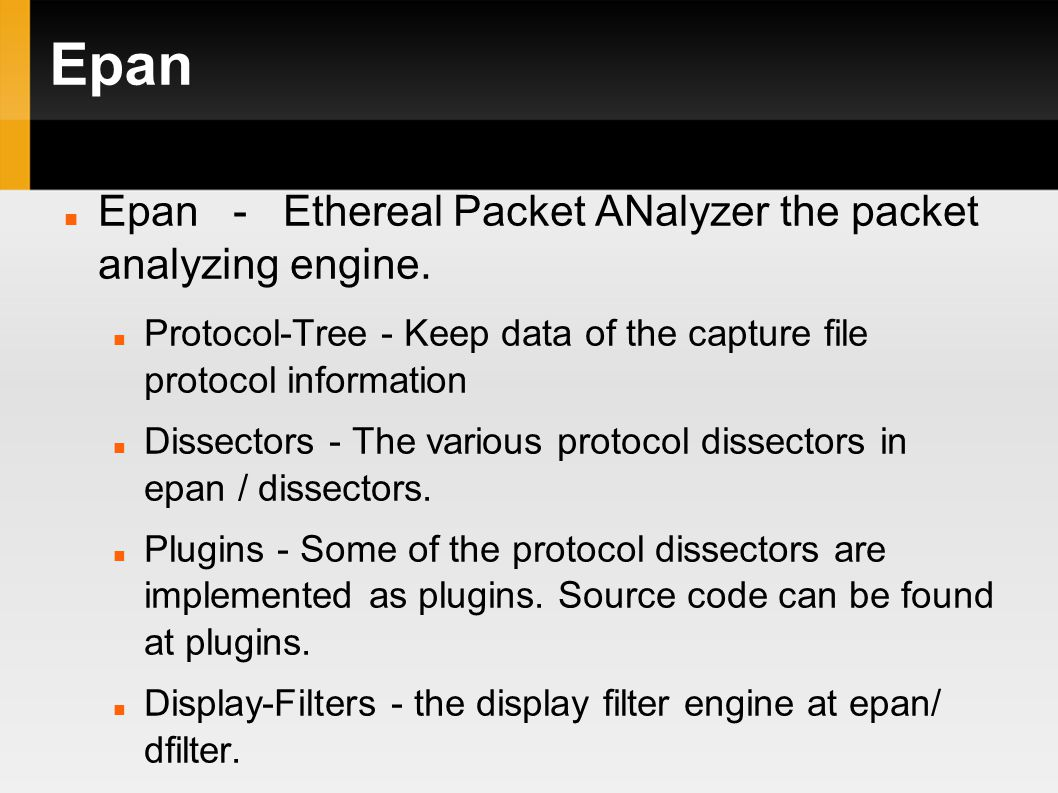 Epan Epan - Ethereal Packet ANalyzer the packet analyzing engine. Protocol-Tree - Keep data of the capture file protocol information Dissectors - The
