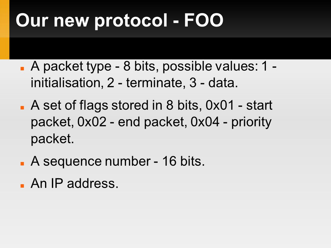 Our new protocol - FOO A packet type - 8 bits, possible values: 1 - initialisation, 2 - terminate, 3 - data.