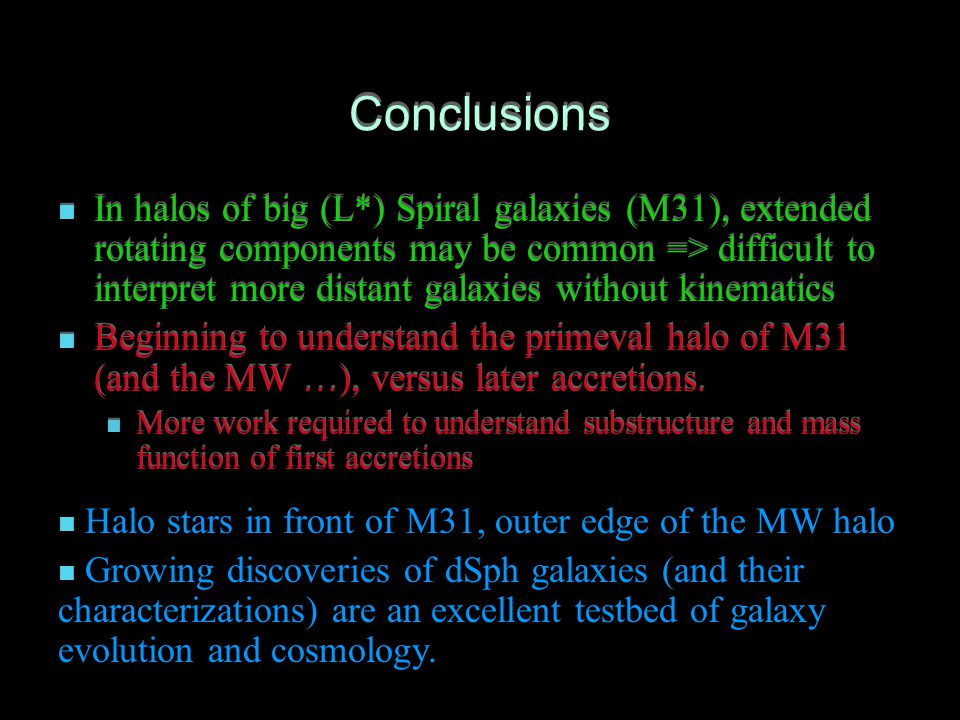 Conclusions In halos of big (L*) Spiral galaxies (M31), extended rotating components may be common => difficult to interpret more distant galaxies without kinematics Beginning to understand the primeval halo of M31 (and the MW …), versus later accretions.