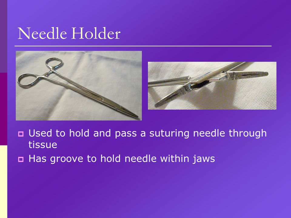 Needle Holder  Used to hold and pass a suturing needle through tissue  Has groove to hold needle within jaws