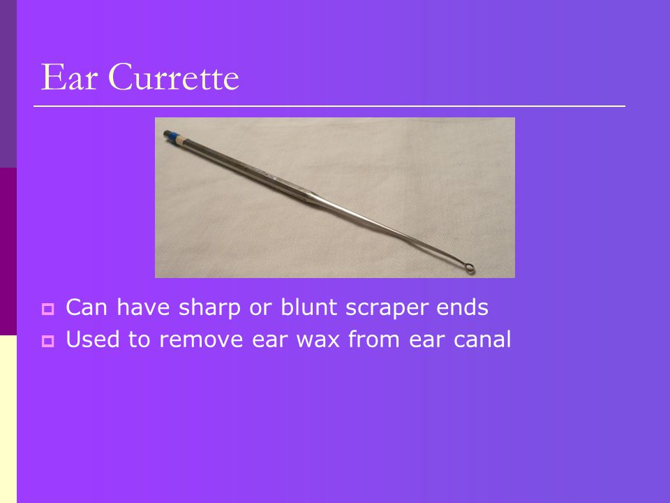 Ear Currette  Can have sharp or blunt scraper ends  Used to remove ear wax from ear canal