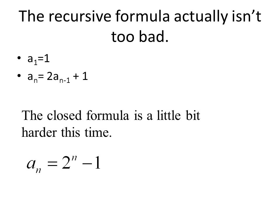 The recursive formula actually isn't too bad. a 1 =1 a n = 2a n-1 + 1 The closed formula is a little bit harder this time.