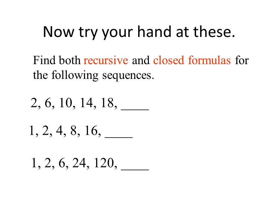 Now try your hand at these. Find both recursive and closed formulas for the following sequences.