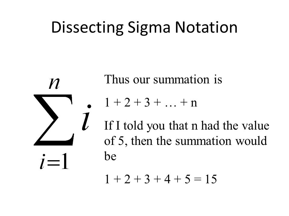 Dissecting Sigma Notation Thus our summation is 1 + 2 + 3 + … + n If I told you that n had the value of 5, then the summation would be 1 + 2 + 3 + 4 + 5 = 15