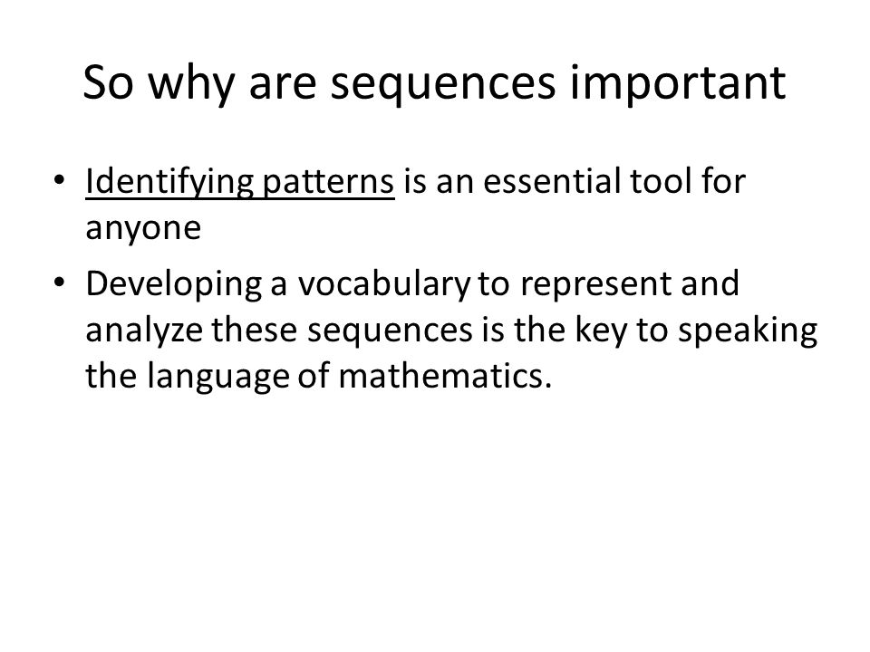 So why are sequences important Identifying patterns is an essential tool for anyone Developing a vocabulary to represent and analyze these sequences is the key to speaking the language of mathematics.