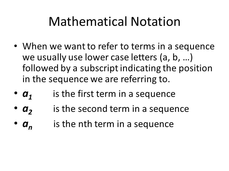 Mathematical Notation When we want to refer to terms in a sequence we usually use lower case letters (a, b, …) followed by a subscript indicating the position in the sequence we are referring to.