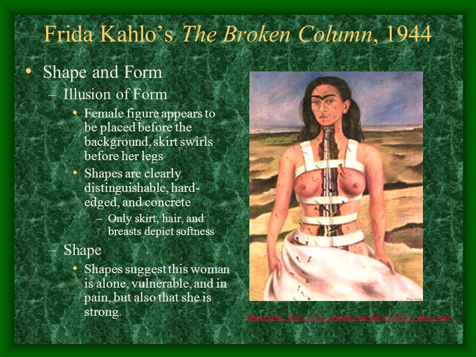 Frida Kahlo's The Broken Column, 1944 Shape and Form –Illusion of Form Female figure appears to be placed before the background, skirt swirls before h