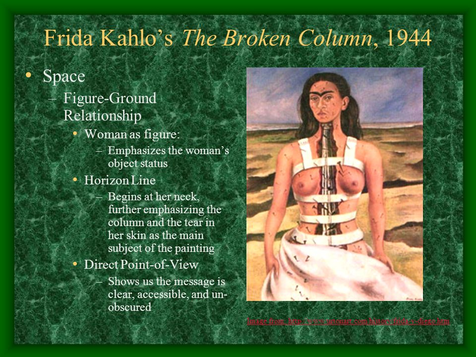 Frida Kahlo's The Broken Column, 1944 Texture –Simulated Textures Hair, skin, and fabric are smooth Terrain is made up of varying rough-seeming textures Details of the nails/pins suggest sharp metallic textures Ionic column texture is rough, crumbling, and broken Image from: http://www.urtonart.com/history/frida-y-diego.htm