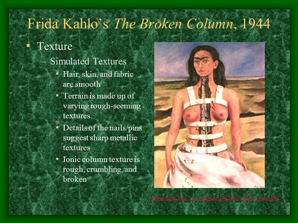 Frida Kahlo's The Broken Column, 1944 Value and Light –Value Interpretive and dark, lending an air of depression and/or desperation –Lighting Appears to be simulation of sunlight on a cloudy or overcast day Source is before and above the female subject Image from: http://www.urtonart.com/history/frida-y-diego.htm