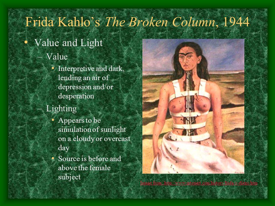 Frida Kahlo's The Broken Column, 1944 Value and Light –Value Interpretive and dark, lending an air of depression and/or desperation –Lighting Appears