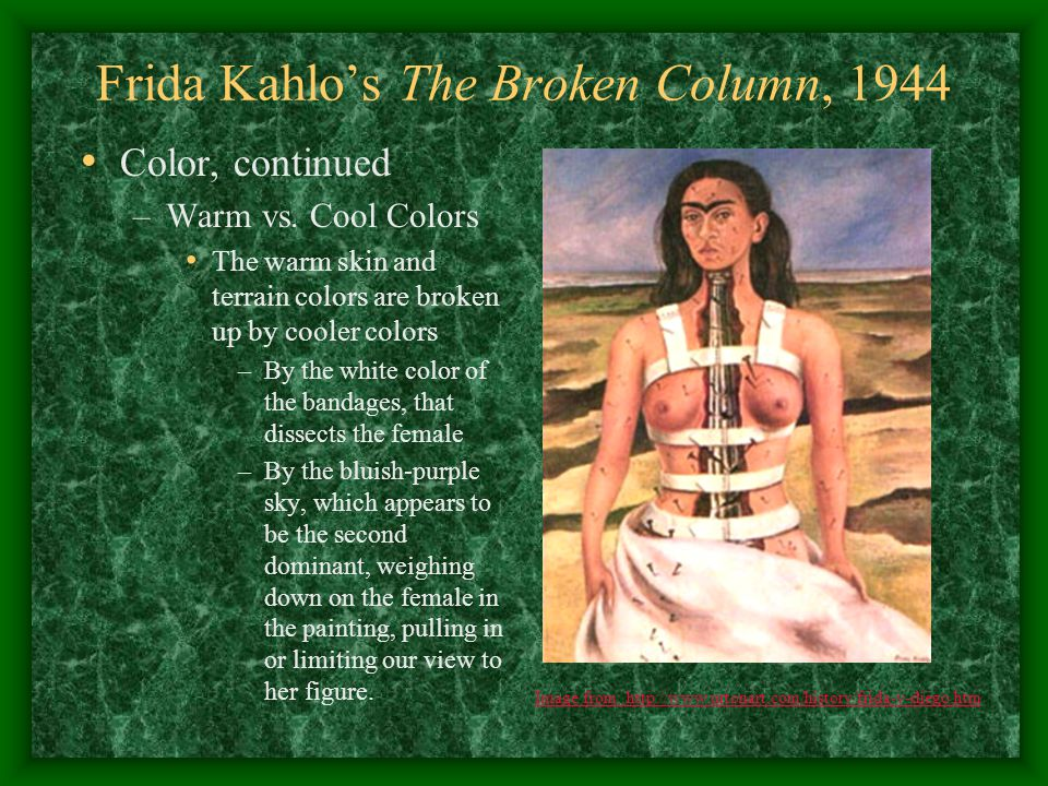 Frida Kahlo's The Broken Column, 1944 Color, continued –Warm vs. Cool Colors The warm skin and terrain colors are broken up by cooler colors –By the w
